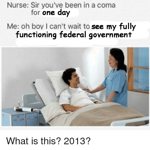 What Is, Government, and Been: Nurse: Sir you've been in a coma  for one day  Me: oh boy I can't wait to see my fully  functioning federal government <p>What is this? 2013?</p>