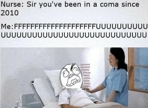 coma: Nurse: Sir you've been in a coma since  2010  Me:FFFFFFFFFFFFFFFFFFFFUUUUUUUUUU  JUUUUUUUUUUUUUUUUU  UUUUUUUUU  UUU  FFFFFFF  FFFFFF  FFFUU  UUUU  UUuu  uUuu