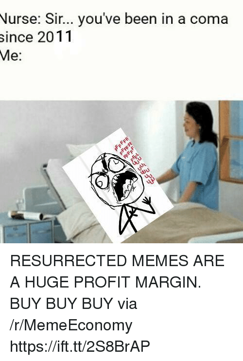 Memes, Been, and Via: Nurse: Sir... you've been in a coma  since 2011  Me:  30 RESURRECTED MEMES ARE A HUGE PROFIT MARGIN. BUY BUY BUY via /r/MemeEconomy https://ift.tt/2S8BrAP