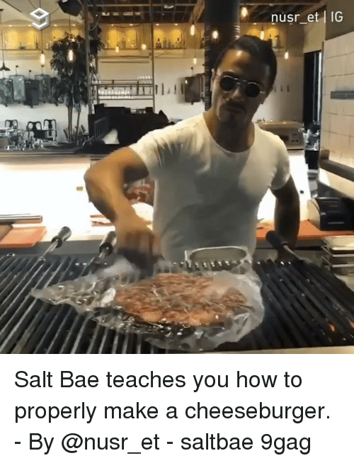 9gag, Bae, and Memes: nusr_et IG Salt Bae teaches you how to properly make a cheeseburger. - By @nusr_et - saltbae 9gag