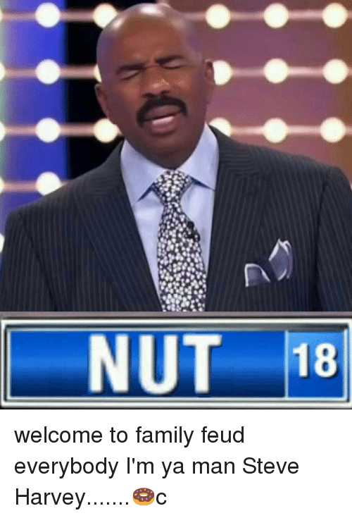 Family Feud, Memes, and Steve Harvey: NUT 18 welcome to family feud everybody I'm ya man Steve Harvey.......🍩c