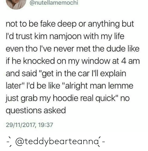 """Be Like, Dude, and Fake: @nutellamemochi  not to be fake deep or anything but  I'd trust kim namjoon with my life  even tho lI've never met the dude like  if he knocked on my window at 4 am  and said """"get in the car I'll explain  later"""" I'd be like """"alright man lemme  just grab my hoodie real quick"""" no  questions asked  29/11/2017, 19:37 - ̗̀ @teddybearteanna  ̖́-"""