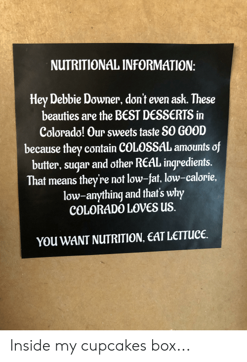 Best, Colorado, and Cupcakes: NUTRITIONAL INFORMATION:  Hey Debbie Downer, don't even ask. These  beauties are the BEST DESSERTS in  Colorado! Our sweets taste SO GOOD  because they contain COLOSSAL amounts of  butter, suqar and other REAL inqredients.  That means they're not low-fat, low-calorie,  low-anything and that's why  COLORADO LOVES US.  YOu WANT NUTRITION, EAT LETTUCE Inside my cupcakes box...