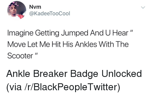 """Blackpeopletwitter, Scooter, and Jumped: Nvm  aKadeeTooCool  Imagine Getting Jumped And U Hear""""  Move Let Me Hit His Ankles With The  Scooter  1I <p>Ankle Breaker Badge Unlocked (via /r/BlackPeopleTwitter)</p>"""