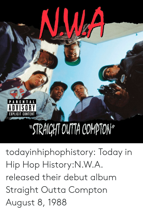 """N.W.A.: NW.A  PARENTAL  ADVISORY  EXPLICIT CONTENT  STRAICHT OUTA COPTON"""" todayinhiphophistory:  Today in Hip Hop History:N.W.A. released their debut album Straight Outta Compton August 8, 1988"""
