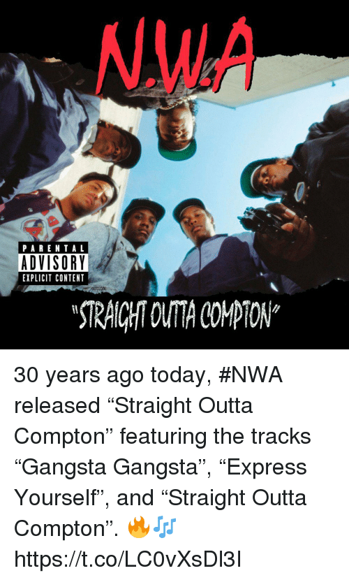 """N.W.A.: NWA  PARENTAL  ADVISORY  EXPLICIT CONTENT  STRAICHT OUTA COPTON"""" 30 years ago today, #NWA released """"Straight Outta Compton"""" featuring the tracks """"Gangsta Gangsta"""", """"Express Yourself"""", and """"Straight Outta Compton"""". 🔥🎶 https://t.co/LC0vXsDl3I"""