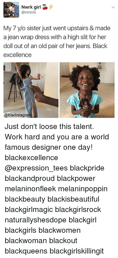 Memes, Work, and Black: Nwrk girl E^  @nmnii  My 7 y/o sister just went upstairs & made  a jean wrap dress with a high slit for her  doll out of an old pair of her jeans. Black  excellence  @blackstagram Just don't loose this talent. Work hard and you are a world famous designer one day! blackexcellence @expression_tees blackpride blackandproud blackpower melaninonfleek melaninpoppin blackbeauty blackisbeautiful blackgirlmagic blackgirlsrock naturallyshesdope blackgirl blackgirls blackwomen blackwoman blackout blackqueens blackgirlskillingit