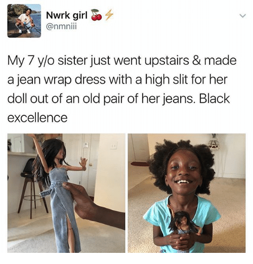 Memes, Black, and Dress: Nwrk girl  My 7 y/o sister just went upstairs & made  a jean wrap dress with a high slit for her  doll out of an old pair of her jeans. Black  excellence