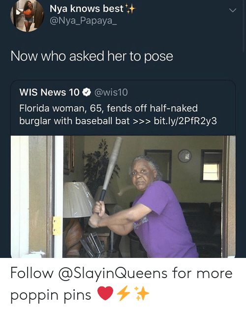 Baseball, News, and Best: Nya knows best  @Nya_Papaya  Now who asked her to pose  WIS News 10 @wis10  Florida woman, 65, fends off half-naked  burglar with baseball bat >>> bit.ly/2PfR2y3 Follow @SlayinQueens for more poppin pins ❤️⚡️✨