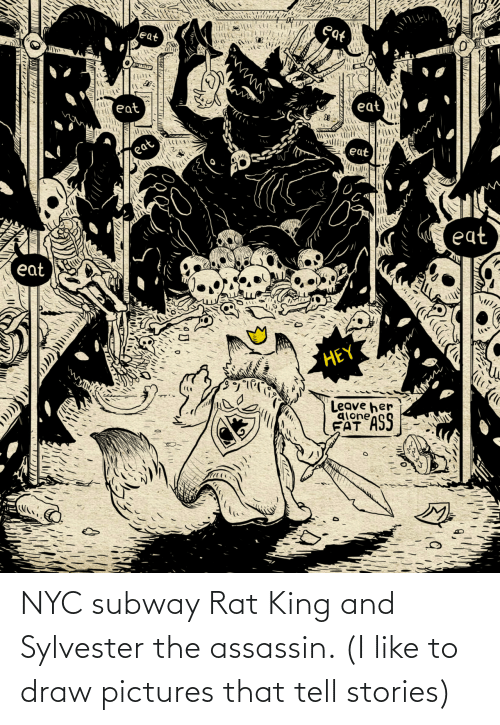 i like: NYC subway Rat King and Sylvester the assassin. (I like to draw pictures that tell stories)
