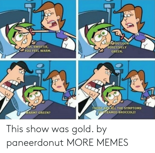 Dank, Memes, and Target: NYOU LOOK  POSITIVELY  AH, SWEETIE,  YOU FEEL WARM.  GREEN.  THOSE ARE ALL THE SYMPTOMS  CoaTEAMED BROCCOLI  WARM? GREEN? This show was gold. by paneerdonut MORE MEMES