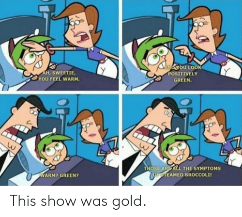 All The, Gold, and Broccoli: NYOU LOOK  POSITIVELY  AH, SWEETIE,  YOU FEEL WARM.  GREEN.  THOSE ARE ALL THE SYMPTOMS  CoaTEAMED BROCCOLI  WARM? GREEN? This show was gold.