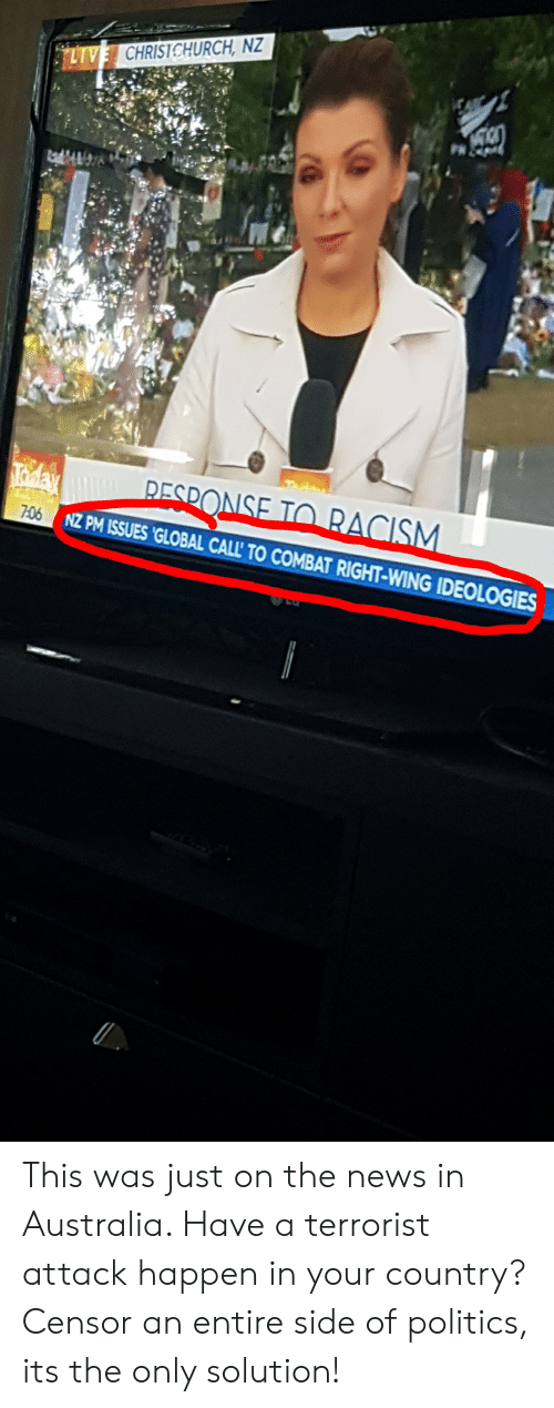 News, Politics, and Racism: NZ  ONSE TO RACISM  706  NZ PM ISSUES GLOBAL CALL' TO COMBAT RIGHT-WING IDEOLOGIES This was just on the news in Australia. Have a terrorist attack happen in your country? Censor an entire side of politics, its the only solution!