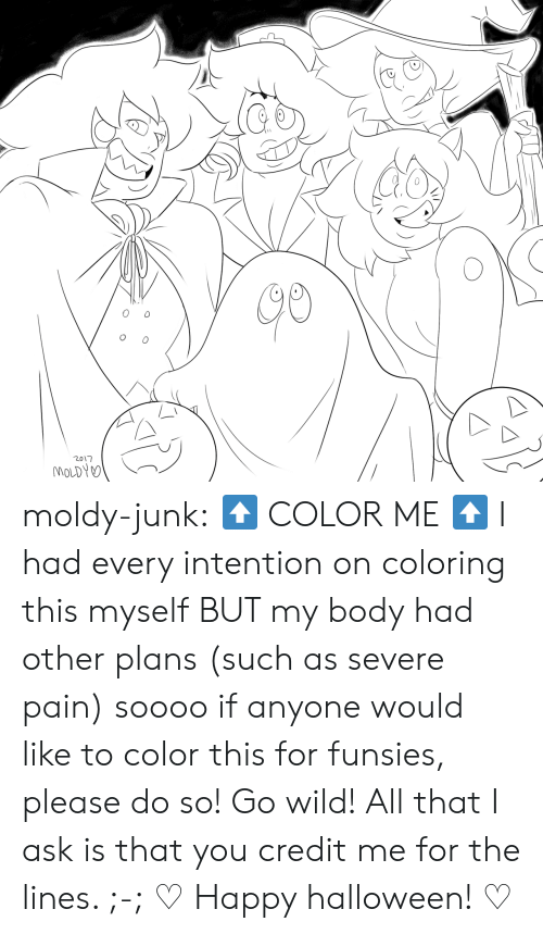 Halloween, Tumblr, and Blog: o 0  2017 moldy-junk:    ⬆   COLOR ME ⬆  I had every intention on coloring this myself BUT my body had other plans (such as severe pain) soooo if anyone would like to color this for funsies, please do so! Go wild! All that I ask is that you credit me for the lines. ;-;  ♡  Happy halloween! ♡