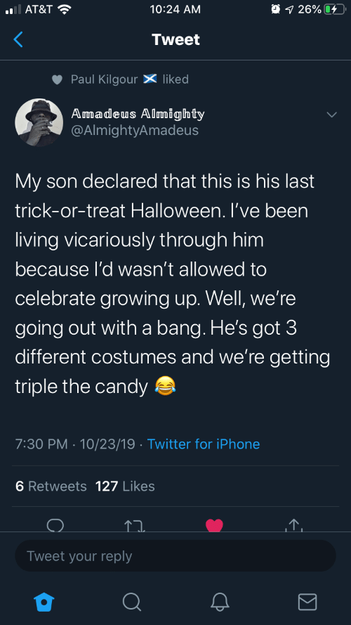 Growing up: O 1 26% 4  AT&T ?  10:24 AM  Tweet  Paul Kilgour X liked  Amadeus Almighty  @AlmightyAmadeus  My son declared that this is his last  trick-or-treat Halloween. I've been  living vicariously through him  because l'd wasn't allowed to  celebrate growing up. Well, we're  going out with a bang. He's got 3  different costumes and we're getting  triple the candy a  7:30 PM · 10/23/19 · Twitter for iPhone  6 Retweets 127 Likes  Tweet your reply