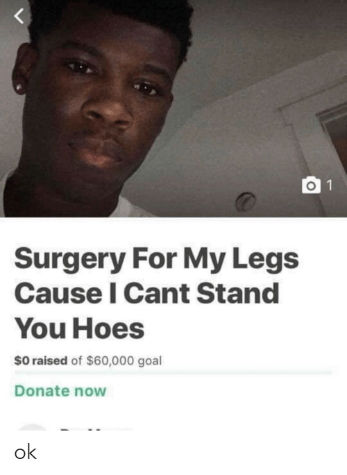 surgery: O 1  Surgery For My Legs  Cause I Cant Stand  You Hoes  $0 raised of $60,000 goal  Donate now ok