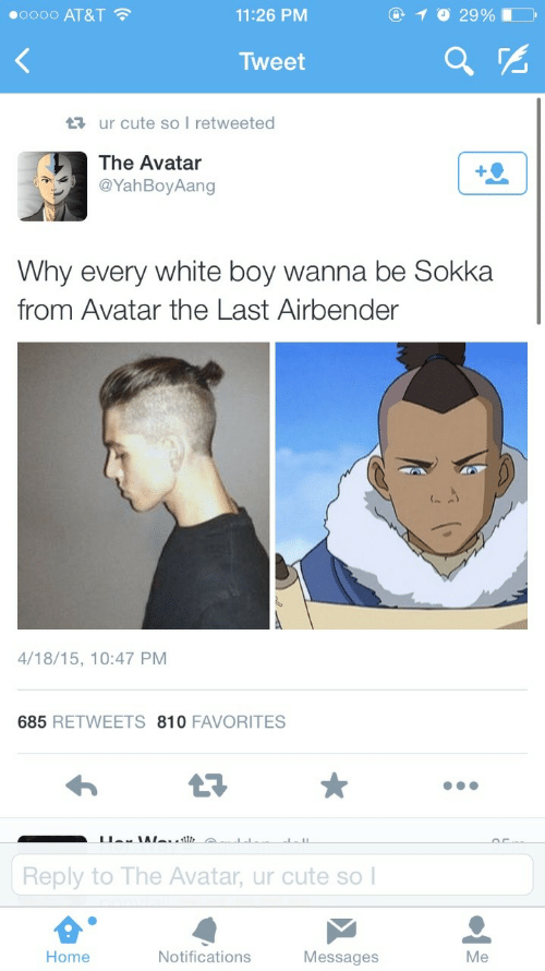 Sokka: O 10 29%  00000 AT&T ?  11:26 PM  Tweet  17 ur cute so I retweeted  The Avatar  @YahBoyAang  Why every white boy wanna be Sokka  from Avatar the Last Airbender  4/18/15, 10:47 PM  685 RETWEETS 810 FAVORITES  Reply to The Avatar, ur cute so I  Home  Notifications  Messages  Me