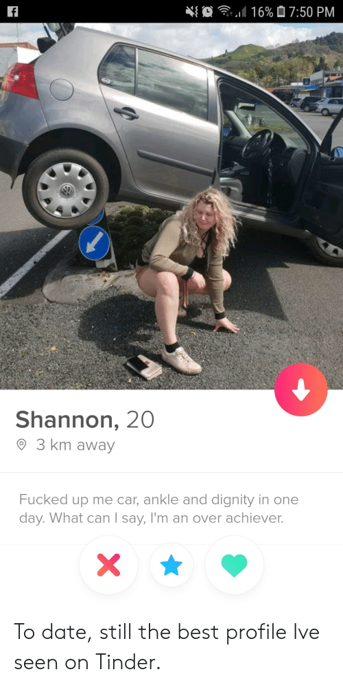 Tinder, Best, and Date: O  16% 07:50 PM  f  Shannon, 20  3 km away  Fucked up me car, ankle and dignity in one  day. What can I say, I'm an over achiever.  X To date, still the best profile Ive seen on Tinder.