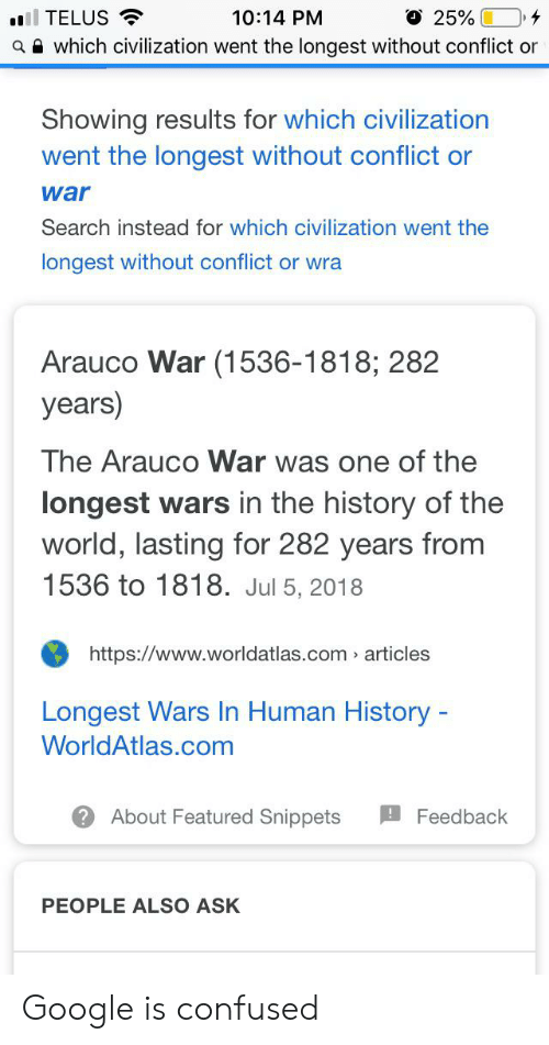 Confused, Google, and History: O 25%  TELUS  10:14 PM  awhich civilization went the longest without conflict or  Showing results for which civilization  went the longest without conflict or  war  Search instead for which civilization went the  longest without conflict or wra  Arauco War (1536-1818; 282  years)  The Arauco War was one of the  longest wars in the history of the  world, lasting for 282 years from  1536 to 1818. Jul 5, 2018  https://www.worldatlas.com articles  Longest Wars In Human History -  WorldAtlas.com  About Featured Snippets  Feedback  PEOPLE ALSO ASK Google is confused