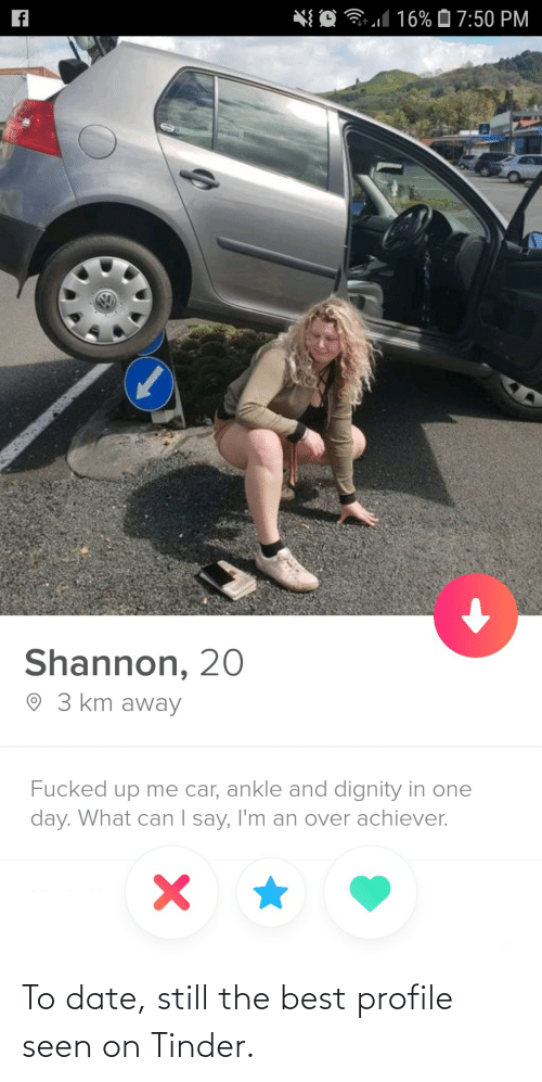 ankle: *{ O 31 16% Ô 7:50 PM  Shannon, 20  O 3 km away  Fucked up me car, ankle and dignity in one  day. What can I say, I'm an over achiever.  | To date, still the best profile seen on Tinder.