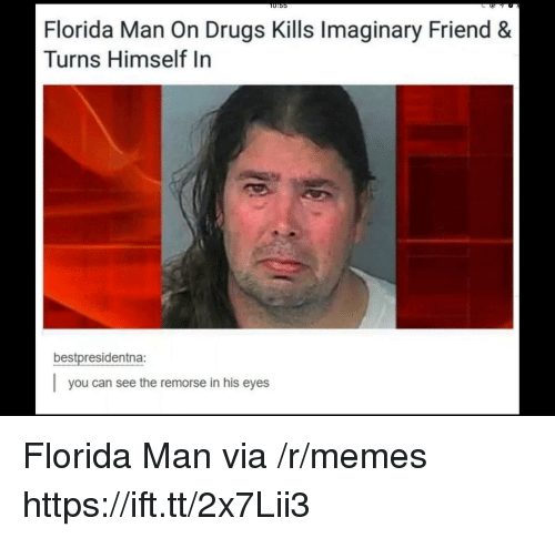 Drugs, Florida Man, and Memes: O:55  Florida Man On Drugs Kills Imaginary Friend &  Turns Himself In  bestpresidentna:  you can see the remorse in his eyes Florida Man via /r/memes https://ift.tt/2x7Lii3