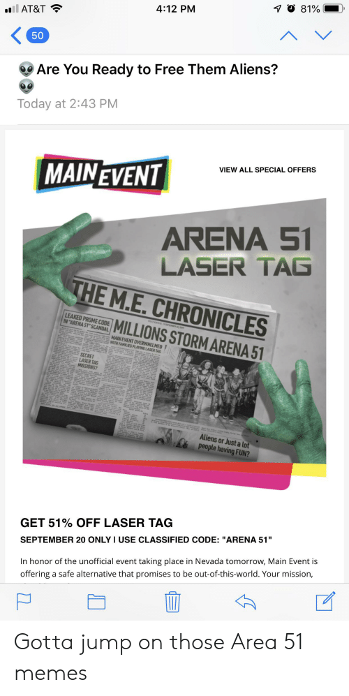 """Memes, Aliens, and At&t: O 81%  4:12 PM  il AT&T  V  50  Are You Ready to Free Them Aliens?  Today at 2:43 PM  VIEW ALL SPECIAL OFFERS  MAINEVENT  ARENA 51  LASER TAG  THE M.E. CHRONICLES  LEAKED PROME CODE  IN """"ARENA 51"""" SCANDAL  MILLIONS STORM ARENA 51  MAIN EVENT OVERWHELMED  WITH FAMILIES PLAYING LASER TAG  SECRET  LASER TAG  MISSIONS?  c se  Aliens or Just a lot  people having FUN?  GET 51% OFF LASER TAG  SEPTEMBER 20 ONLY I USE CLASSIFIED CODE: """"ARENA 51""""  In honor of the unofficial event taking place in Nevada tomorrow, Main Event is  offering a safe alternative that promises to be out-of-this-world. Your mission,  י Gotta jump on those Area 51 memes"""