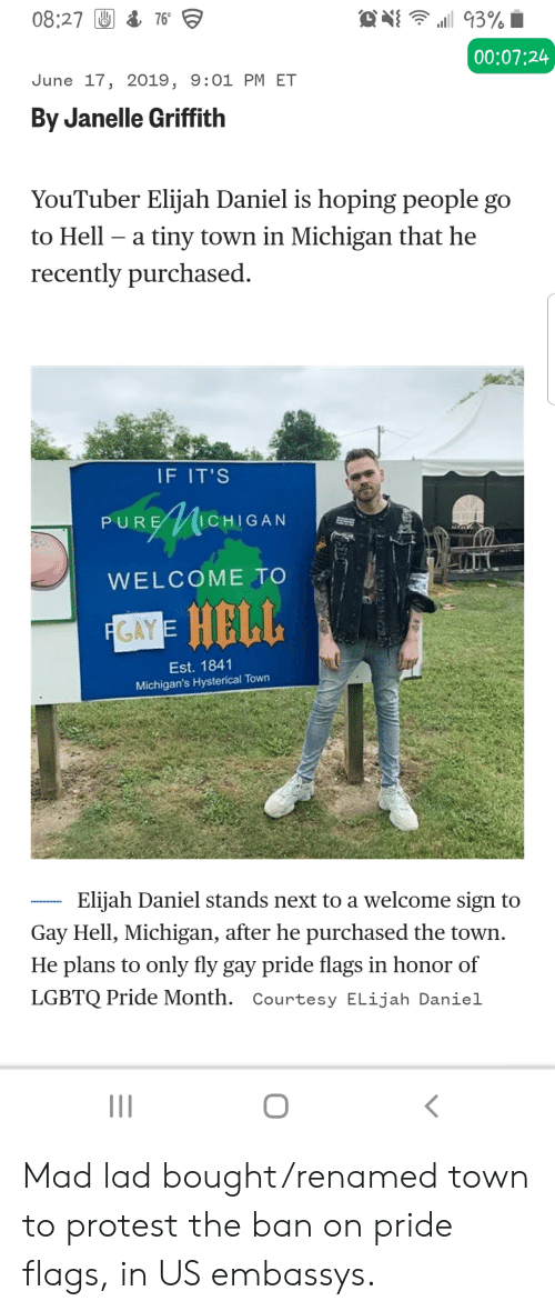 Protest, Michigan, and Mad: O 93%  08:27 76  00:07:24  June 17, 2019, 9:01 PM ET  By Janelle Griffith  YouTuber Elijah Daniel is hoping people go  to Hell  a tiny town in Michigan that he  recently purchased  IF IT'S  HIGAN  PURE  WELCOME TO  GAY= HELL  FGAYE  Est. 1841  Michigan's Hysterical Town  Elijah Daniel stands next to a welcome sign to  Gay Hell, Michigan, after he purchased the town  He plans to only fly gay pride flags in honor of  LGBTQ Pride Month. Courtesy ELijah Daniel Mad lad bought/renamed town to protest the ban on pride flags, in US embassys.