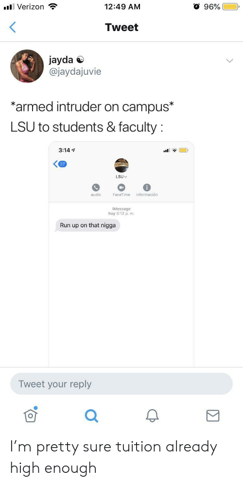 Facetime, Run, and Verizon: O 96%  l Verizon  12:49 AM  <  Tweet  jayda  @jaydajuvie  *armed intruder on campus*  LSU to students & faculty  3:14  27  LSU  información  audio  FaceTime  iMessage  hoy 3:12 p. m.  Run up on that nigga  Tweet your reply I'm pretty sure tuition already high enough