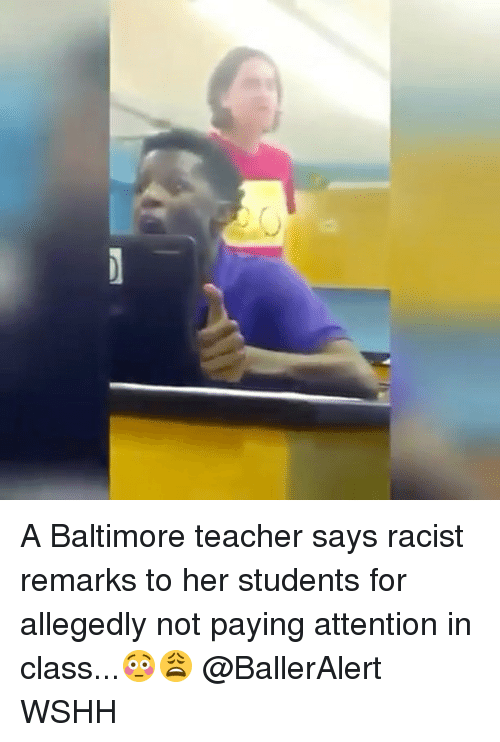 Attentation: O A Baltimore teacher says racist remarks to her students for allegedly not paying attention in class...😳😩 @BallerAlert WSHH