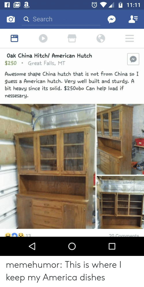 America, Tumblr, and China: o a Search  Oak China Hitchl American Hutch  $250Great Falls, MT  Awesome shape China hutch that is not from China so I  guess a American hutch. Very well built and sturdy. A  bit heavy since its solid. $250obo Can help load if  messesary.  12 memehumor:  This is where I keep my America dishes