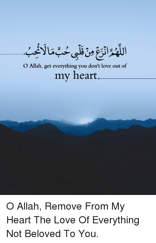 allah: O Allah, get everything you don't love out of  my heart  41 O Allah, Remove From My Heart The Love Of Everything Not Beloved To You.