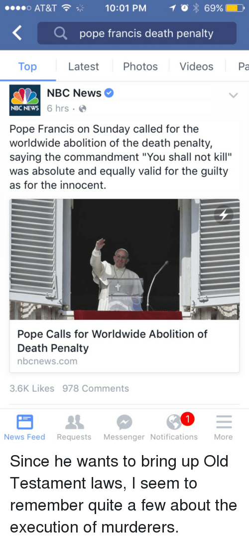 "old testament: o AT&T  10:01 PM  69%)  0,  Q  pope francis death penalty  Top Latest Photos Videos Pa  NBC News  NBC NEWS  6 hrs .  Pope Francis on Sunday called for the  worldwide abolition of the death penalty,  saying the commandment ""You shall not kill""  was absolute and equally valid for the guilty  as for the innocent.  Pope Calls for Worldwide Abolition of  Death Penalty  nbcnews.com  3.6K Likes 978 Comments  News Feed Requests Messenger Notifications More <p>Since he wants to bring up Old Testament laws, I seem to remember quite a few about the execution of murderers.</p>"