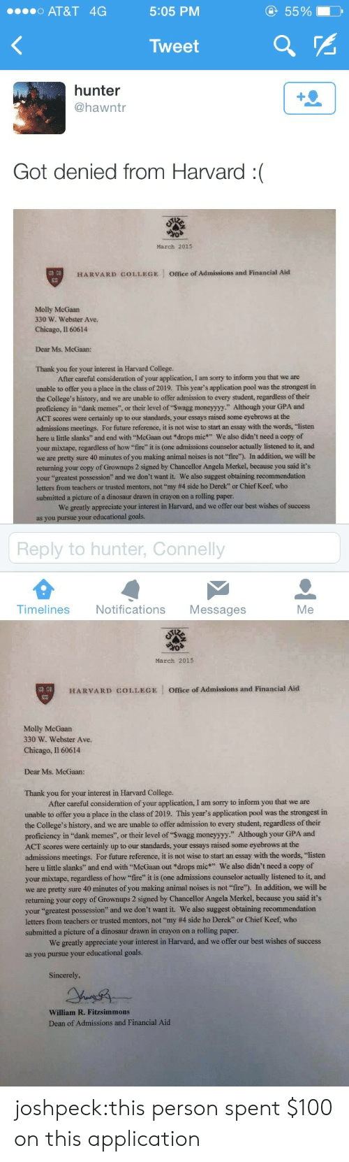 "Anaconda, Chicago, and Chief Keef: o AT&T 4G  5:05 PM  55%  Tweet  hunter  @hawntr  Got denied from Harvard :(  March 2015  HARVARD COLLEGE  Office of Admissions and Financial Aid  Molly McGaan  330 W. Webster Ave.  Chicago, Il 60614  Dear Ms. McGaan:  Thank you for your interest in Harvard College.  After careful consideration of your application, I am sorry to inform you that we are  unable to offer you a place in the class of 2019. This year's application pool was the strongest in  the College's history, and we are unable to offer admission to every student, regardless of their  proficiency in ""dank memes"", or their level of ""Swagg moneyyyy."" Although your GPA and  ACT scores were certainly up to our standards, your essays raised some eyebrows at the  admissions meetings. For future reference, it is not wise to start an essay with the words, ""listen  here u little slanks"" and end with McGaan out *drops mic We also didn't need a copy of  your mixtape, regardless of how fire"" it is (one admissions counselor actually listened to it, and  we are pretty sure 40 minutes of you making animal noises is not ""fire). In addition, we will be  returning your copy of Grownups 2 signed by Chancellor Angela Merkel, because you said it's  your ""greatest possess  letters from teachers or trusted mentors, not ""my #4 side ho Derek"" or Chief Keef who  submitted a picture of a dinosaur drawn in crayon on a rolling paper  ion"" and we don't want it. We also suggest obtaining recommendation  We greatly appreciate your interest in Harvard, and we offer our best wishes of success  as you  r educational goals.  Reply to hunter, Connelly  Timelines Notifications Messages  Me   March 2015  缚,  HARVARD COLLEGE Office of Admissions and Financial Aid  Molly McGaan  330 W. Webster Ave  Chicago, I1 60614  Dear Ms. McGaan:  Thank you for your interest in Harvard College  After careful consideration of your application, I am sorry to inform you that we are  unable to offer you a place in the class of 2019. This year's application pool was the strongest in  the College's history, and we are unable to offer admission to every student, regardless of their  proficiency in ""dank memes"", or their level of ""Swagg moneyyyy"" Although your GPA and  ACT scores were certainly up to our standards, your essays raised some eyebrows at the  admissions meetings. For future reference, it is not wise to start an essay with the words, ""listen  here u little slanks and end with ""McGaan out drops mic We also didn't need a copy of  your mixtape, regardless of how fire"" it is (one admissions counselor actually listened to it, and  we are pretty sure 40 minutes of you making animal noises is not ""fire). In addition, we will be  returning your copy of Grownups 2 signed by Chancellor Angela Merkel, because you said it's  your ""greatest possession"" and we don't want it. We also suggest obtaining recommendation  letters frome teachers or trusted mentors, not""my #4 side ho Derek', or Chief Keef, who  submitted a picture of a dinosaur drawn in crayon on a rolling paper.  We greatly appreciate your interest in Harvard, and we offer our best wishes of success  as you pursue your educational goals.  Sincerely  William R. Fitzsimmons  Dean of Admissions and Financial Aid joshpeck:this person spent $100 on this application"