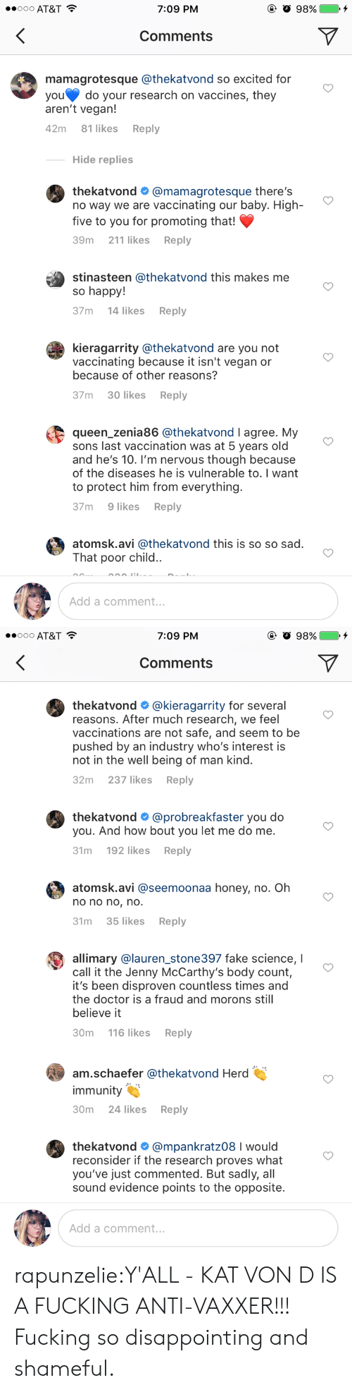Doctor, Fake, and Fucking: o AT&T  7:09 PM  Comments  mamagrotesque @thekatvond so excited for  you do your research on vaccines, they  aren't vegan!  42m 81 likes Reply  Hide replies  thekatvond # @mamagrotesque there's  no way we are vaccinating our baby. High  five to you for promoting that!  39m 211 likes Reply  stinasteen @thekatvond this makes me  so happy!  37m 14 likes Reply  kieragarrity @thekatvond are you not  vaccinating because it isn't vegan or  because of other reasons?  37m 30 likes Reply  queen_zenia86 @thekatvond I agree. My  sons last vaccination was at 5 years old  and he's 10. I'm nervous though because  of the diseases he is vulnerable to. I want  to protect him from everything  37m 9 likes Reply  atomsk.avi @thekatvond this is so so sad  That poor child..  Add a comment..   7:09 PM  Comments  thekatvond # @k.eragarrity for several  reasons. After much research, we feel  vaccinations are not safe, and seem to be  pushed by an industry who's interest is  not in the well being of man kind.  32m 237 likesReply  thekatvond # @probreakfaster you do  you. And how bout you let me do me  31m 192 likesReply  atomsk.avi @seemoonaa honey, no. Oh  o no no, no  31m 35 likes Reply  allimary olauren stone397 fake science,  call it the Jenny McCarthy's body count,  it's been disproven countless times and  the doctor is a fraud and morons still  believe it  30m 116 likesReply  am.schaefer @thekatvond Herd  immunity  30m 24 likes Reply  thekatvond # @mpankratz08 I would  reconsider if the research proves what  you've just commented. But sadly, al  sound evidence points to the opposite.  Add a comment.. rapunzelie:‪Y'ALL - KAT VON D IS A FUCKING ANTI-VAXXER!!! Fucking so disappointing and shameful.‬