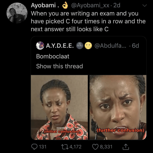 Bomboclaat: O @Ayobami_xx · 2d  Ayobami .  When you are writing an exam and you  have picked C four times in a row and the  next answer still looks like C  A.Y.D.E.E. O @Abdulfa... ·6d  Bomboclaat  Show this thread  Syungnollywe  wyungnellyweod  (further confusion)  (initial confusion)  O 131  ♡ 8,331  274,172