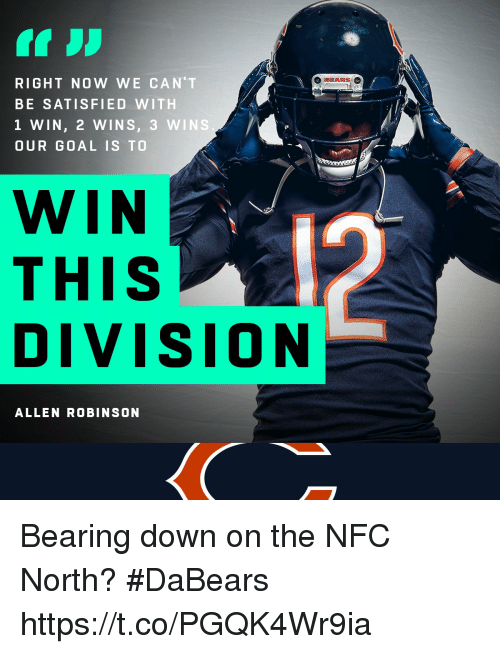 Memes, Bears, and Goal: O BEARS  RIGHT NOW WE CAN'T  BE SATISFIED WITH  1 WIN, 2 WINS, 3 WINS  OUR GOAL IS TO  WIN  THIS  DIVIsION  ALLEN ROBINSON Bearing down on the NFC North?  #DaBears https://t.co/PGQK4Wr9ia