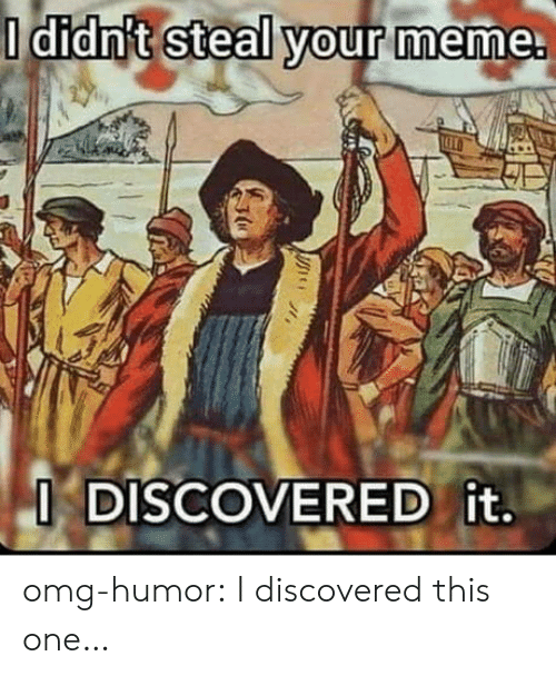 Meme, Omg, and Tumblr: O didn't steal your meme.  O DISCOVERED it. omg-humor:  I discovered this one…