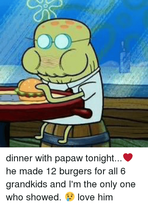Dinner With Papaw Tonight: O dinner with papaw tonight...❤️ he made 12 burgers for all 6 grandkids and I'm the only one who showed. 😢 love him