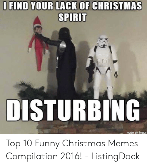 Christmas, Funny, and Memes: O FIND YOUR LACK OF CHRISTMAS  SPIRIT  DISTURBING  made on imqur Top 10 Funny Christmas Memes Compilation 2016! - ListingDock