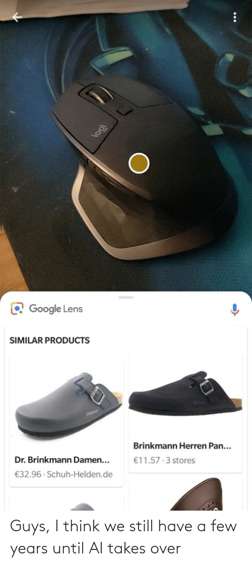 Google: O Google Lens  SIMILAR PRODUCTS  Brinkmann Herren Pan...  Dr. Brinkmann Damen...  €11.57 3 stores  €32.96 · Schuh-Helden.de Guys, I think we still have a few years until AI takes over