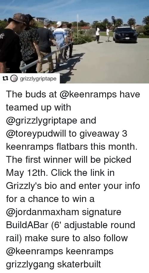 Click, Link, and Skate: O grizzly griptape  ta The buds at @keenramps have teamed up with @grizzlygriptape and @toreypudwill to giveaway 3 keenramps flatbars this month. The first winner will be picked May 12th. Click the link in Grizzly's bio and enter your info for a chance to win a @jordanmaxham signature BuildABar (6' adjustable round rail) make sure to also follow @keenramps keenramps grizzlygang skaterbuilt