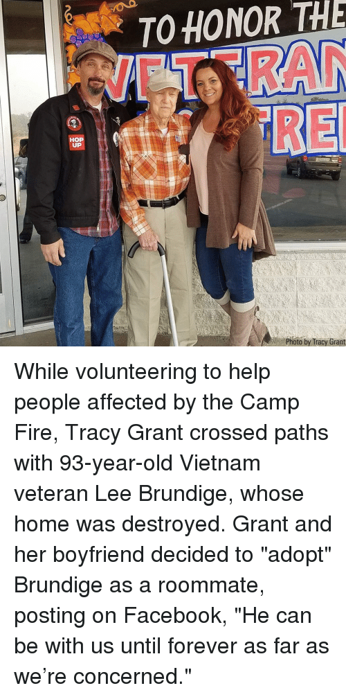 "Facebook, Fire, and Memes: O HONOR THE  UP  Photo by Iracy Grant While volunteering to help people affected by the Camp Fire, Tracy Grant crossed paths with 93-year-old Vietnam veteran Lee Brundige, whose home was destroyed. Grant and her boyfriend decided to ""adopt"" Brundige as a roommate, posting on Facebook, ""He can be with us until forever as far as we're concerned."""