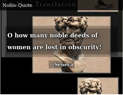 Lost, Women, and How: O how many noble deeds of women are lost in obscurity!