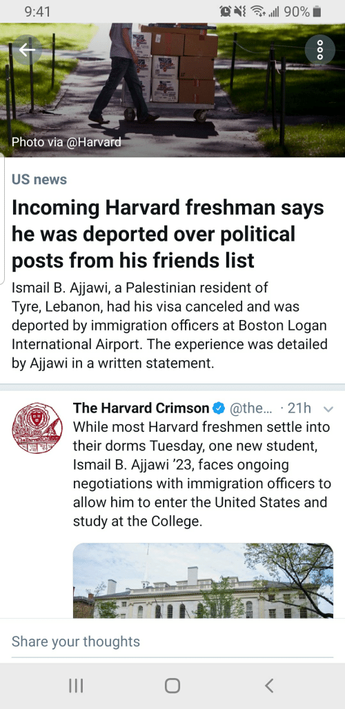 College, Friends, and News: O i90%  9:41  Photo via @Harvard  US news  Incoming Harvard freshman says  he was deported over political  posts from his friends list  Ismail B. Ajjawi, a Palestinian resident of  Tyre, Lebanon, had his visa canceled and was  deported by immigration officers at Boston Logan  International Airport. The experience was detailed  by Ajjawi in a written statement.  The Harvard Crimson @the... 21h  While most Harvard freshmen settle into  The Hor  their dorms Tuesday, one new student,  Ismail B. Ajjawi '23, faces ongoing  negotiations with immigration officers to  allow him to enter the United States and  study at the College.  Share your thoughts