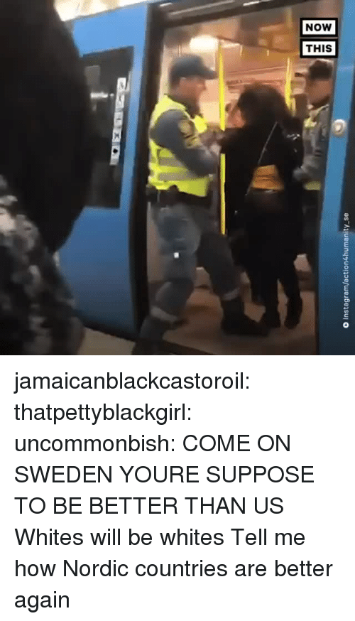 Bailey Jay, Gif, and Instagram: O Instagram/action4humanity se jamaicanblackcastoroil:  thatpettyblackgirl:  uncommonbish:  COME ON SWEDEN YOURE SUPPOSE TO BE BETTER THAN US   Whites will be whites    Tell me how Nordic countries are better again