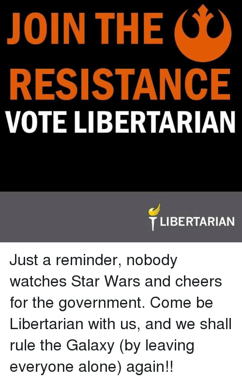 Libertarianism: O  JOIN THE  RESISTANCE  VOTE LIBERTARIAN  T LIBERTARIAN Just a reminder, nobody watches Star Wars and cheers for the government.  Come be Libertarian with us, and we shall rule the Galaxy (by leaving everyone alone) again!!