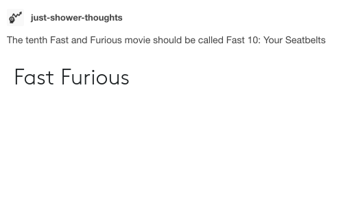 Shower, Shower Thoughts, and Fast and Furious: o just-shower-thoughts  The tenth Fast and Furious movie should be called Fast 10: Your Seatbelts Fast  Furious
