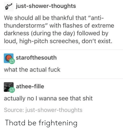 "Shit, Shower, and Shower Thoughts: o just-shower-thoughts  We should all be thankful that ""anti-  thunderstorms"" with flashes of extreme  darkness (during the day) followed by  loud, high-pitch screeches, don't exist.  starofthesouth  what the actual fuck  athee-fille  actually no I wanna see that shit  Source: just-shower-thoughts Thatd be frightening"
