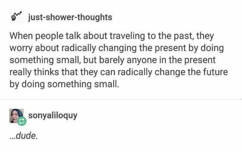 Dude, Future, and Shower: o just-shower-thoughts  When people talk about traveling to the past, they  worry about radically changing the present by doing  something small, but barely anyone in the present  really thinks that they can radically change the future  by doing something small.  sonyaliloquy  ..dude.