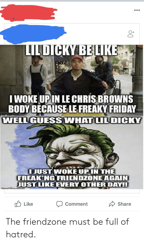 freaky friday: O+  LILDICKY BE LIKE  I WOKE UPIN LE CHRIS BROWNS  BODY BECAUSE LE FREAKY FRIDAY  WELL GUESSWHAT LILDICKY  JUST WOKE UPIN THE  FREAK NG FRIENDZONE AGAIN  UST LIKE EVERY OTHER DAY1  Like  Comment  Share The friendzone must be full of hatred.